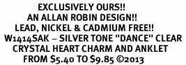 """<bR>                  EXCLUSIVELY OURS!! <BR>             AN ALLAN ROBIN DESIGN!! <BR>       LEAD, NICKEL & CADMIUM FREE!! <BR>  W1414SAK - SILVER TONE """"DANCE"""" CLEAR <BR>      CRYSTAL HEART CHARM AND ANKLET <Br>           FROM $5.40 TO $9.85 ©2013"""