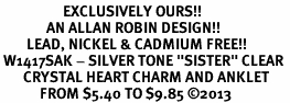 "<bR>                   EXCLUSIVELY OURS!! <BR>              AN ALLAN ROBIN DESIGN!! <BR>        LEAD, NICKEL & CADMIUM FREE!! <BR> W1417SAK - SILVER TONE ""SISTER"" CLEAR <BR>       CRYSTAL HEART CHARM AND ANKLET <Br>            FROM $5.40 TO $9.85 �13"