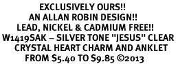 "<bR>                   EXCLUSIVELY OURS!! <BR>              AN ALLAN ROBIN DESIGN!! <BR>        LEAD, NICKEL & CADMIUM FREE!! <BR> W1419SAK - SILVER TONE ""JESUS"" CLEAR <BR>       CRYSTAL HEART CHARM AND ANKLET <Br>            FROM $5.40 TO $9.85 �13"