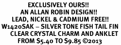 <bR>                   EXCLUSIVELY OURS!! <BR>              AN ALLAN ROBIN DESIGN!! <BR>        LEAD, NICKEL & CADMIUM FREE!! <BR> W1420SAK - SILVER TONE FISH TAIL FIN <BR>       CLEAR CRYSTAL CHARM AND ANKLET <Br>            FROM $5.40 TO $9.85 �13