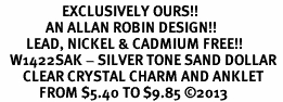 <bR>                   EXCLUSIVELY OURS!! <BR>              AN ALLAN ROBIN DESIGN!! <BR>        LEAD, NICKEL & CADMIUM FREE!! <BR>   W1422SAK - SILVER TONE SAND DOLLAR <BR>       CLEAR CRYSTAL CHARM AND ANKLET <Br>            FROM $5.40 TO $9.85 �13