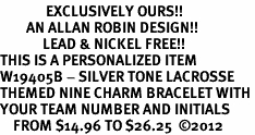 <Br>              EXCLUSIVELY OURS!!<Br>        AN ALLAN ROBIN DESIGN!!<Br>             LEAD & NICKEL FREE!! <BR>THIS IS A PERSONALIZED ITEM <Br>W19405B - SILVER TONE LACROSSE <BR>THEMED NINE CHARM BRACELET WITH <BR>YOUR TEAM NUMBER AND INITIALS <BR>    FROM $14.96 TO $26.25  �12