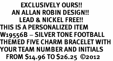 <Br>              EXCLUSIVELY OURS!!<Br>        AN ALLAN ROBIN DESIGN!!<Br>             LEAD & NICKEL FREE!! <BR>THIS IS A PERSONALIZED ITEM <Br>W19556B - SILVER TONE FOOTBALL <BR>THEMED FIVE CHARM BRACELET WITH <BR>YOUR TEAM NUMBER AND INITIALS <BR>    FROM $14.96 TO $26.25  �12