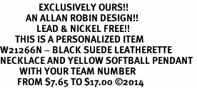 <Br>                  EXCLUSIVELY OURS!!<Br>            AN ALLAN ROBIN DESIGN!!<Br>                 LEAD & NICKEL FREE!! <BR>       THIS IS A PERSONALIZED ITEM <Br>W21266N - BLACK SUEDE LEATHERETTE <BR>NECKLACE AND YELLOW SOFTBALL PENDANT <BR>         WITH YOUR TEAM NUMBER <BR>        FROM $7.65 TO $17.00 �14