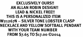 <Br>                  EXCLUSIVELY OURS!!<Br>            AN ALLAN ROBIN DESIGN!!<Br>                 LEAD & NICKEL FREE!! <BR>       THIS IS A PERSONALIZED ITEM <Br>W21267N - SILVER TONE LOBSTER CLASP <BR>NECKLACE AND YELLOW SOFTBALL PENDANT <BR>         WITH YOUR TEAM NUMBER <BR>        FROM $7.65 TO $17.00 �14