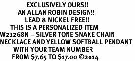 <Br>                  EXCLUSIVELY OURS!!<Br>            AN ALLAN ROBIN DESIGN!!<Br>                 LEAD & NICKEL FREE!! <BR>       THIS IS A PERSONALIZED ITEM <Br>W21268N - SILVER TONE SNAKE CHAIN <BR>NECKLACE AND YELLOW SOFTBALL PENDANT <BR>         WITH YOUR TEAM NUMBER <BR>        FROM $7.65 TO $17.00 �14