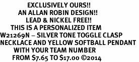<Br>                  EXCLUSIVELY OURS!!<Br>            AN ALLAN ROBIN DESIGN!!<Br>                 LEAD & NICKEL FREE!! <BR>       THIS IS A PERSONALIZED ITEM <Br>W21269N - SILVER TONE TOGGLE CLASP <BR>NECKLACE AND YELLOW SOFTBALL PENDANT <BR>         WITH YOUR TEAM NUMBER <BR>        FROM $7.65 TO $17.00 �14