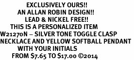 <Br>                  EXCLUSIVELY OURS!!<Br>            AN ALLAN ROBIN DESIGN!!<Br>                 LEAD & NICKEL FREE!! <BR>       THIS IS A PERSONALIZED ITEM <Br>W21270N - SILVER TONE TOGGLE CLASP <BR>NECKLACE AND YELLOW SOFTBALL PENDANT <BR>            WITH YOUR INITIALS <BR>        FROM $7.65 TO $17.00 �14