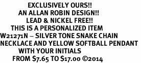 <Br>                  EXCLUSIVELY OURS!!<Br>            AN ALLAN ROBIN DESIGN!!<Br>                 LEAD & NICKEL FREE!! <BR>       THIS IS A PERSONALIZED ITEM <Br>W21271N - SILVER TONE SNAKE CHAIN <BR>NECKLACE AND YELLOW SOFTBALL PENDANT <BR>            WITH YOUR INITIALS <BR>        FROM $7.65 TO $17.00 �14
