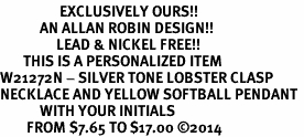 <Br>                  EXCLUSIVELY OURS!!<Br>            AN ALLAN ROBIN DESIGN!!<Br>                 LEAD & NICKEL FREE!! <BR>       THIS IS A PERSONALIZED ITEM <Br>W21272N - SILVER TONE LOBSTER CLASP <BR>NECKLACE AND YELLOW SOFTBALL PENDANT <BR>            WITH YOUR INITIALS <BR>        FROM $7.65 TO $17.00 �14