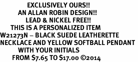 <Br>                  EXCLUSIVELY OURS!!<Br>            AN ALLAN ROBIN DESIGN!!<Br>                 LEAD & NICKEL FREE!! <BR>       THIS IS A PERSONALIZED ITEM <Br>W21273N - BLACK SUEDE LEATHERETTE <BR>NECKLACE AND YELLOW SOFTBALL PENDANT <BR>            WITH YOUR INITIALS <BR>        FROM $7.65 TO $17.00 �14