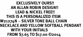 <Br>                  EXCLUSIVELY OURS!!<Br>            AN ALLAN ROBIN DESIGN!!<Br>                 LEAD & NICKEL FREE!! <BR>       THIS IS A PERSONALIZED ITEM <Br>W21274N - SILVER TONE BALL CHAIN <BR>NECKLACE AND YELLOW SOFTBALL PENDANT <BR>            WITH YOUR INITIALS <BR>        FROM $7.65 TO $17.00 �14
