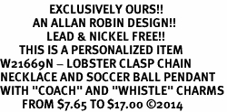 "<Br>                  EXCLUSIVELY OURS!!<Br>            AN ALLAN ROBIN DESIGN!!<Br>                 LEAD & NICKEL FREE!! <BR>       THIS IS A PERSONALIZED ITEM <Br>W21669N - LOBSTER CLASP CHAIN <BR>NECKLACE AND SOCCER BALL PENDANT <BR>WITH ""COACH"" AND ""WHISTLE"" CHARMS<BR>        FROM $7.65 TO $17.00 �14"