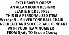 <Br>                  EXCLUSIVELY OURS!!<Br>            AN ALLAN ROBIN DESIGN!!<Br>                 LEAD & NICKEL FREE!! <BR>       THIS IS A PERSONALIZED ITEM <Br>W21670N - SILVER TONE BALL CHAIN <BR>NECKLACE AND SOCCER BALL PENDANT <BR>         WITH YOUR TEAM NUMBER <BR>        FROM $7.65 TO $17.00 ©2014