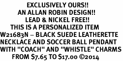 """<Br>                  EXCLUSIVELY OURS!!<Br>            AN ALLAN ROBIN DESIGN!!<Br>                 LEAD & NICKEL FREE!! <BR>       THIS IS A PERSONALIZED ITEM <Br>W21683N - BLACK SUEDE LEATHERETTE <BR>NECKLACE AND SOCCER BALL PENDANT <BR>WITH """"COACH"""" AND """"WHISTLE"""" CHARMS<BR>        FROM $7.65 TO $17.00 �14"""