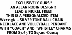 "<Br>                  EXCLUSIVELY OURS!!<Br>            AN ALLAN ROBIN DESIGN!!<Br>                 LEAD & NICKEL FREE!! <BR>       THIS IS A PERSONALIZED ITEM <Br>W21713N - SILVER TONE BALL CHAIN <BR>NECKLACE AND VOLLEYBALL PENDANT <BR>WITH ""COACH"" AND ""WHISTLE"" CHARMS<BR>        FROM $7.65 TO $17.00 �14"