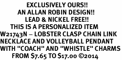 "<Br>                  EXCLUSIVELY OURS!!<Br>            AN ALLAN ROBIN DESIGN!!<Br>                 LEAD & NICKEL FREE!! <BR>       THIS IS A PERSONALIZED ITEM <Br>W21743N - LOBSTER CLASP CHAIN LINK <BR>NECKLACE AND VOLLEYBALL PENDANT <BR>WITH ""COACH"" AND ""WHISTLE"" CHARMS<BR>        FROM $7.65 TO $17.00 �14"