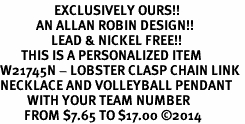 <Br>                  EXCLUSIVELY OURS!!<Br>            AN ALLAN ROBIN DESIGN!!<Br>                 LEAD & NICKEL FREE!! <BR>       THIS IS A PERSONALIZED ITEM <Br>W21745N - LOBSTER CLASP CHAIN LINK <BR>NECKLACE AND VOLLEYBALL PENDANT <BR>         WITH YOUR TEAM NUMBER <BR>        FROM $7.65 TO $17.00 �14