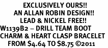 <bR>               EXCLUSIVELY OURS!!<BR>         AN ALLAN ROBIN DESIGN!!<BR>             LEAD & NICKEL FREE!!<BR>W1139B2 - DRILL TEAM BOOT <Br>CHARM & HEART CLASP BRACELET <BR>     FROM $4.64 TO $8.75 �11