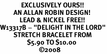 "<Br>              EXCLUSIVELY OURS!!<BR>         AN ALLAN ROBIN DESIGN!<BR>             LEAD & NICKEL FREE!!<Br>W13317B - ""DELIGHT IN THE LORD""<Br>         STRETCH BRACELET FROM<Br>                  $5.90 TO $10.00<BR>                          �08"