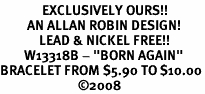 "<Br>              EXCLUSIVELY OURS!!<BR>         AN ALLAN ROBIN DESIGN!<Br>             LEAD & NICKEL FREE!!<Br>        W13318B - ""BORN AGAIN""<Br>BRACELET FROM $5.90 TO $10.00<BR>                          �08"