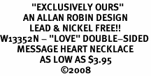 "<BR>               ""EXCLUSIVELY OURS""<bR>           AN ALLAN ROBIN DESIGN<Br>              LEAD & NICKEL FREE!!<Br>W13352N - ""LOVE"" DOUBLE-SIDED<Br>        MESSAGE HEART NECKLACE<bR>                   AS LOW AS $3.95<BR>                             �08"