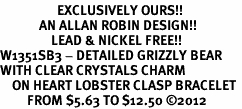 <bR>                   EXCLUSIVELY OURS!!<BR>             AN ALLAN ROBIN DESIGN!!<BR>                 LEAD & NICKEL FREE!!<BR>W1351SB3 - DETAILED GRIZZLY BEAR <BR>WITH CLEAR CRYSTALS CHARM  <BR>    ON HEART LOBSTER CLASP BRACELET <Br>         FROM $5.63 TO $12.50 �12