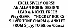 """<bR>                    EXCLUSIVELY OURS!! <BR>               AN ALLAN ROBIN DESIGN!!<BR>                    LEAD & NICKEL FREE!! <BR>            W1378SAK - """"HOCKEY ROCKS"""" <BR>          SILVER TONE CHARM & ANKLET <Br>              FROM $3.35 TO $8.00 �12"""