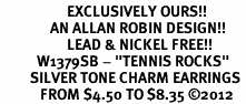 "<bR>                    EXCLUSIVELY OURS!! <BR>               AN ALLAN ROBIN DESIGN!!<BR>                    LEAD & NICKEL FREE!! <BR>           W1379SB - ""TENNIS ROCKS"" <BR>         SILVER TONE CHARM EARRINGS <Br>            FROM $4.50 TO $8.35 �12"