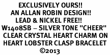 """<bR>            EXCLUSIVELY OURS!! <BR>       AN ALLAN ROBIN DESIGN!! <BR>          LEAD & NICKEL FREE!! <BR> W1408SB - SILVER TONE """"CHEER"""" <BR>  CLEAR CRYSTAL HEART CHARM ON <BR>  HEART LOBSTER CLASP BRACELET <Br>                          ©2013"""