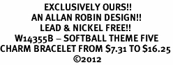 <Br>                     EXCLUSIVELY OURS!!<Br>               AN ALLAN ROBIN DESIGN!!<Br>                   LEAD & NICKEL FREE!!<Br>       W14355B - SOFTBALL THEME FIVE<BR>CHARM BRACELET FROM $7.31 TO $16.25<BR>                                   �12
