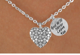 "<bR>                  EXCLUSIVELY OURS!!<Br>            AN ALLAN ROBIN DESIGN!!<BR>                 LEAD & NICKEL FREE!!<BR>W16013N - ""GOD WILL NEVER LEAVE""<Br>        & AUTISM AWARENESS HEART<Br>              NECKLACE ©2010 FROM<bR>                        $4.85 TO $8.50"