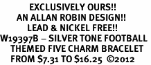 <Br>              EXCLUSIVELY OURS!!<Br>        AN ALLAN ROBIN DESIGN!!<Br>             LEAD & NICKEL FREE!! <Br>W19397B - SILVER TONE FOOTBALL <BR>     THEMED FIVE CHARM BRACELET <BR>     FROM $7.31 TO $16.25  �12