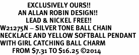 <Br>                  EXCLUSIVELY OURS!!<Br>            AN ALLAN ROBIN DESIGN!!<Br>                 LEAD & NICKEL FREE!! <Br>W21275N - SILVER TONE BALL CHAIN <BR>NECKLACE AND YELLOW SOFTBALL PENDANT <BR>WITH GIRL CATCHING BALL CHARM <BR>        FROM $7.31 TO $16.25 �14