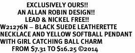 <Br>                  EXCLUSIVELY OURS!!<Br>            AN ALLAN ROBIN DESIGN!!<Br>                 LEAD & NICKEL FREE!! <Br>W21276N - BLACK SUEDE LEATHERETTE <BR>NECKLACE AND YELLOW SOFTBALL PENDANT <BR>WITH GIRL CATCHING BALL CHARM <BR>        FROM $7.31 TO $16.25 �14