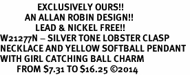 <Br>                  EXCLUSIVELY OURS!!<Br>            AN ALLAN ROBIN DESIGN!!<Br>                 LEAD & NICKEL FREE!! <Br>W21277N - SILVER TONE LOBSTER CLASP <BR>NECKLACE AND YELLOW SOFTBALL PENDANT <BR>WITH GIRL CATCHING BALL CHARM <BR>        FROM $7.31 TO $16.25 �14
