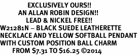 <Br>                  EXCLUSIVELY OURS!!<Br>            AN ALLAN ROBIN DESIGN!!<Br>                 LEAD & NICKEL FREE!! <Br>W21281N - BLACK SUEDE LEATHERETTE <BR>NECKLACE AND YELLOW SOFTBALL PENDANT <BR>WITH CUSTOM POSITION BALL CHARM<BR>        FROM $7.31 TO $16.25 �14