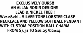 <Br>                  EXCLUSIVELY OURS!!<Br>            AN ALLAN ROBIN DESIGN!!<Br>                 LEAD & NICKEL FREE!! <Br>W21282N - SILVER TONE LOBSTER CLASP <BR>NECKLACE AND YELLOW SOFTBALL PENDANT <BR>WITH CUSTOM POSITION BALL CHARM<BR>        FROM $7.31 TO $16.25 �14