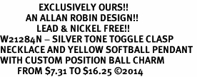 <Br>                  EXCLUSIVELY OURS!!<Br>            AN ALLAN ROBIN DESIGN!!<Br>                 LEAD & NICKEL FREE!! <Br>W21284N - SILVER TONE TOGGLE CLASP <BR>NECKLACE AND YELLOW SOFTBALL PENDANT <BR>WITH CUSTOM POSITION BALL CHARM<BR>        FROM $7.31 TO $16.25 �14