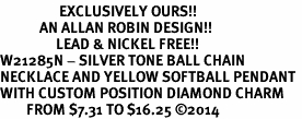 <Br>                  EXCLUSIVELY OURS!!<Br>            AN ALLAN ROBIN DESIGN!!<Br>                 LEAD & NICKEL FREE!! <Br>W21285N - SILVER TONE BALL CHAIN <BR>NECKLACE AND YELLOW SOFTBALL PENDANT <BR>WITH CUSTOM POSITION DIAMOND CHARM<BR>        FROM $7.31 TO $16.25 �14
