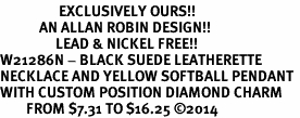 <Br>                  EXCLUSIVELY OURS!!<Br>            AN ALLAN ROBIN DESIGN!!<Br>                 LEAD & NICKEL FREE!! <Br>W21286N - BLACK SUEDE LEATHERETTE <BR>NECKLACE AND YELLOW SOFTBALL PENDANT <BR>WITH CUSTOM POSITION DIAMOND CHARM<BR>        FROM $7.31 TO $16.25 �14