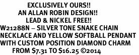 <Br>                  EXCLUSIVELY OURS!!<Br>            AN ALLAN ROBIN DESIGN!!<Br>                 LEAD & NICKEL FREE!! <Br>W21288N - SILVER TONE SNAKE CHAIN <BR>NECKLACE AND YELLOW SOFTBALL PENDANT <BR>WITH CUSTOM POSITION DIAMOND CHARM<BR>        FROM $7.31 TO $16.25 �14