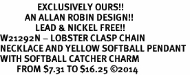 <Br>                  EXCLUSIVELY OURS!!<Br>            AN ALLAN ROBIN DESIGN!!<Br>                 LEAD & NICKEL FREE!! <Br>W21292N - LOBSTER CLASP CHAIN <BR>NECKLACE AND YELLOW SOFTBALL PENDANT <BR>WITH SOFTBALL CATCHER CHARM <BR>        FROM $7.31 TO $16.25 �14