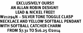 <Br>                  EXCLUSIVELY OURS!!<Br>            AN ALLAN ROBIN DESIGN!!<Br>                 LEAD & NICKEL FREE!! <Br>W21294N - SILVER TONE TOGGLE CLASP <BR>NECKLACE AND YELLOW SOFTBALL PENDANT <BR>WITH SOFTBALL CATCHER CHARM <BR>        FROM $7.31 TO $16.25 �14