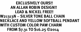 <Br>                  EXCLUSIVELY OURS!!<Br>            AN ALLAN ROBIN DESIGN!!<Br>                 LEAD & NICKEL FREE!! <Br>W21313N - SILVER TONE BALL CHAIN <BR>NECKLACE AND YELLOW SOFTBALL PENDANT <BR>WITH CUSTOM COLOR PAW CHARM <BR>        FROM $7.31 TO $16.25 �14