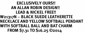 <Br>                  EXCLUSIVELY OURS!!<Br>            AN ALLAN ROBIN DESIGN!!<Br>                 LEAD & NICKEL FREE!! <Br>W21317N - BLACK SUEDE LEATHERETTE <BR>NECKLACE AND YELLOW SOFTBALL PENDANT <BR>WITH SOFTBALL BALL AND BAT CHARM <BR>        FROM $7.31 TO $16.25 �14