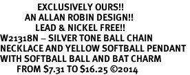 <Br>                  EXCLUSIVELY OURS!!<Br>            AN ALLAN ROBIN DESIGN!!<Br>                 LEAD & NICKEL FREE!! <Br>W21318N - SILVER TONE BALL CHAIN <BR>NECKLACE AND YELLOW SOFTBALL PENDANT <BR>WITH SOFTBALL BALL AND BAT CHARM <BR>        FROM $7.31 TO $16.25 �14