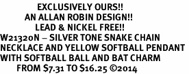 <Br>                  EXCLUSIVELY OURS!!<Br>            AN ALLAN ROBIN DESIGN!!<Br>                 LEAD & NICKEL FREE!! <Br>W21320N - SILVER TONE SNAKE CHAIN <BR>NECKLACE AND YELLOW SOFTBALL PENDANT <BR>WITH SOFTBALL BALL AND BAT CHARM <BR>        FROM $7.31 TO $16.25 �14