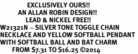 <Br>                  EXCLUSIVELY OURS!!<Br>            AN ALLAN ROBIN DESIGN!!<Br>                 LEAD & NICKEL FREE!! <Br>W21321N - SILVER TONE TOGGLE CHAIN <BR>NECKLACE AND YELLOW SOFTBALL PENDANT <BR>WITH SOFTBALL BALL AND BAT CHARM <BR>        FROM $7.31 TO $16.25 �14