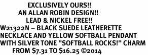 """<Br>                  EXCLUSIVELY OURS!!<Br>            AN ALLAN ROBIN DESIGN!!<Br>                 LEAD & NICKEL FREE!! <Br>W21322N - BLACK SUEDE LEATHERETTE <BR>NECKLACE AND YELLOW SOFTBALL PENDANT <BR>WITH SILVER TONE """"SOFTBALL ROCKS!"""" CHARM <BR>        FROM $7.31 TO $16.25 �14"""